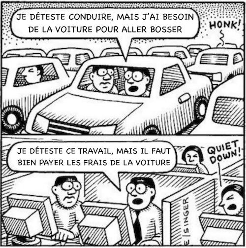 Dans les bouchons : je déteste conduire, mais j'ai besoin de la voiture pour aller bosser - Au boulot : je déteste ce travail, mais il faut bien payer les frais de la voiture